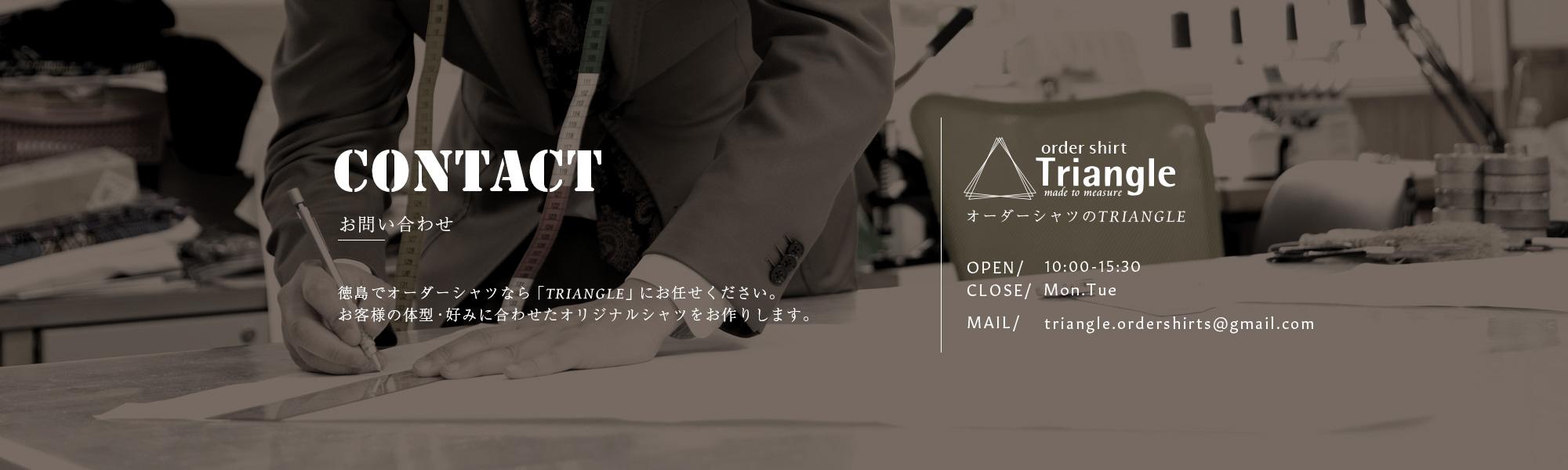 CONTACT お問い合わせ 徳島でオーダーシャツなら「TRIANGLE」にお任せください。お客様の体系・好みに合わせたオリジナルシャツをお作りします。